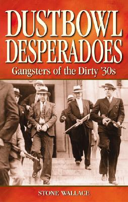 Dustbowl Desperados  Gangsters of the Dirty 30s, Wallace, Stone