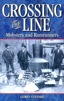 Crossing the Line: Mobsters and Rumrunners (Legends), Steinke, Gord