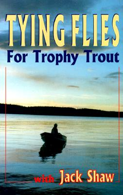 Tying Flies For Trophy Trout, Shaw, Jack