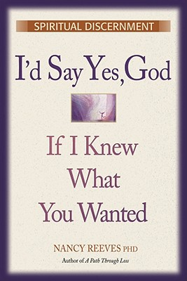 "I'd Say ""Yes"" God, If I Knew What You Wanted: Spiritual Discernment, Reeves, Nancy"