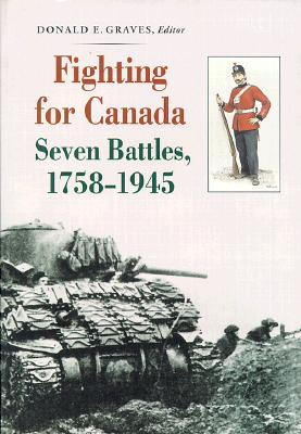 Fighting for Canada Seven Battles, 1758-1945, GRAVES, Donald E. - Editor