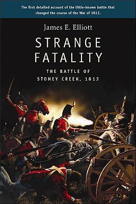 Strange Fatality: The Battle of Stoney Creek, 1813, ELLIOTT, James E.