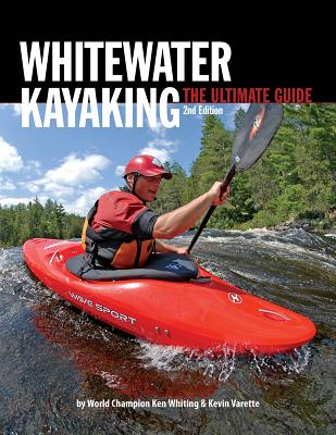 Whitewater Kayaking The Ultimate Guide 2nd Edition, Ken Whiting  (Author), Anna Levesque (Author), Kevin Varette (Author), Brendan Mark (Author), Phil DeRiemer (Author), Dunbar Hardy (Author)