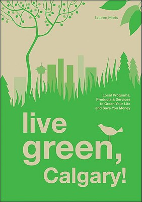 Live Green, Calgary!: Local Programs, Products and Services to Green Your Life and Save You Money, Maris, Lauren