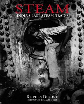 Steam: India's Last Steam Trains, Dupont, Stephen (photographs); Tully, Mark (introduction)