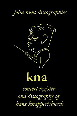 Hans Knappertsbusch. Kna: Concert Register and Discography of Hans Knappertsbusch, 1888-1965. Second Edition. [2007]., Hunt, John