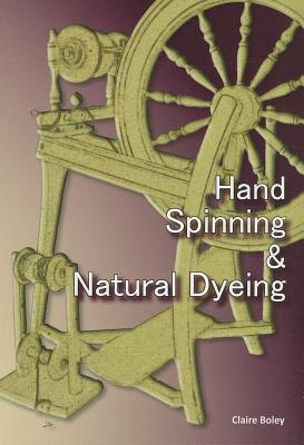 Hand Spinning and Natural Dyeing, Boley, Claire