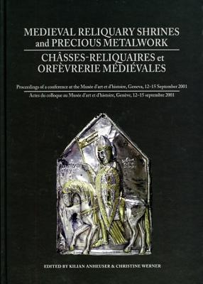 Image for Medieval Reliquary Shrines and Precious Metalwork/ Chasses-reliquaires et orfevrerie medievales: Proceedings of a Conference at the Musee D'art Et D'histoire, Geneva, 12-15 September 2001/Actes Du Colloque Au Musee D'art Et D'histoire, Geneve, 12-