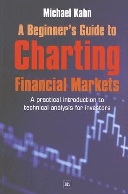 A Beginner's Guide to Charting Financial Markets: A practical introduction to technical analysis for investors, Kahn, Michael