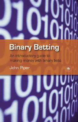 Binary Betting: An introductory guide to making money with binary bets, Piper, John