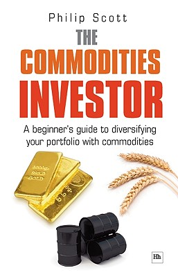 The Commodities Investor: A beginner's guide to diversifying your portfolio with commodities, Scott, Philip