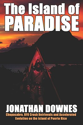 The Island of Paradise - Chupacabra, UFO Crash Retrievals, and Accelerated Evolution on the Island of Puerto Rico, Downes, Jonathan