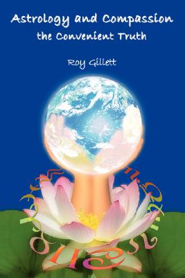 Astrology and Compassion the Convenient Truth, Gillett, Roy
