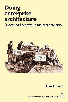 Doing Enterprise Architecture: process and practice in the real enterprise (Tetradian Enterprise Architecture), Graves, Tom