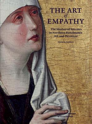 The Art of Empathy: The Mother of Sorrows in Northern Renaissance Art and Devotion, David S. Areford