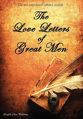 The Love Letters of Great Men - The Most Comprehensive Collection Available, Albert, Prince; Bonaparte, Napoleon; Lawrence, D. H.