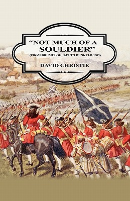 'NOT MUCH OF A SOLDIER' [ from Drumclog 1679 to Dunkeld 1689], Christie, David