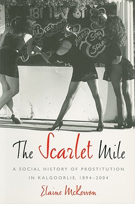 The Scarlet Mile: A Social History of Prostitution in Kalgoorlie, 1894-2004