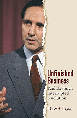 UNFINISHED BUSINESS Paul Keating's Interrupted Revolution