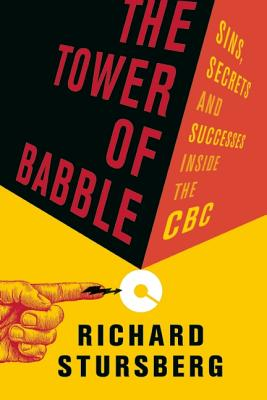The Tower of Babble: Sins, Secrets and Successes Inside the CBC, Stursberg, Richard