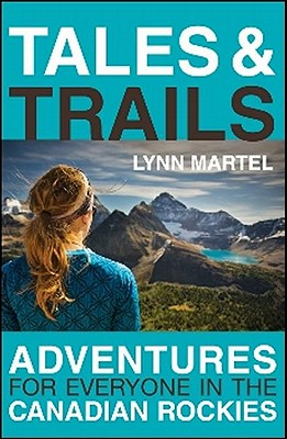 Tales and Trails: Adventures for Everyone in the Canadian Rockies, Lynn Martel