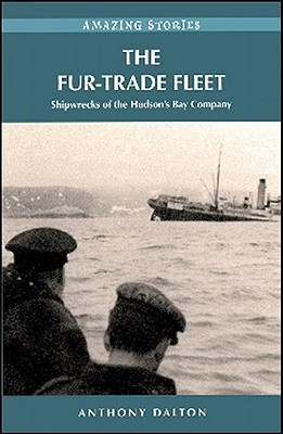 The Fur-Trade Fleet: Shipwrecks of the Hudsons Bay Company (Amazing Stories), Dalton, Anthony