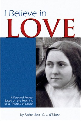 Image for I Believe in Love: A Personal Retreat Based on the Teaching of St. Therese of Lisieux