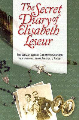 The Secret Diary of Elisabeth Leseur: The Woman Whose Goodness Changed Her Husband from Atheist to Priest, Elisabeth Leseur