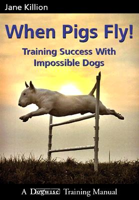 Image for When Pigs Fly!: Training Success with Impossible Dogs