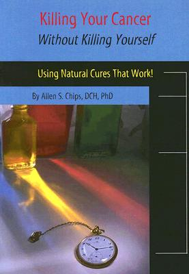 Image for Killing Your Cancer Without Killing Yourself: The Natural Cure That Works!