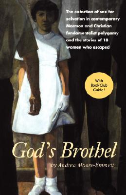 God's Brothel: The Extortion of Sex for Salvation in Contemporary Mormon and Christian Fundamentalist Polygamy and the Stories of 18 Women Who Escaped, ANDREA MOORE-EMMETT