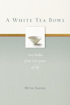 A White Tea Bowl: 100 Haiku from 100 Years of Life, Suzuki, Mitsu