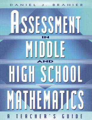 Assessment in Middle and High School Mathematics: A Teacher's Guide, Brahier, Daniel