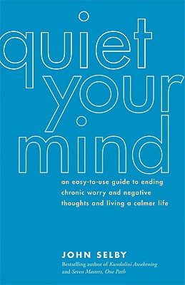 Quiet Your Mind: An Easy-to-Use Guide to Ending Chronic Worry and Negative Thoughts and Living a Calmer Life, Selby, John