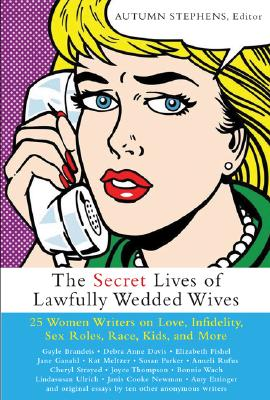 The Secret Lives of Lawfully Wedded Wives: 27 Women Writers on Love, Infidelity, Sex Roles, Race, Kids, and More