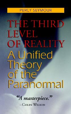 The Third Level of Reality: A Unified Theory of the Paranormal, Percy Seymour; Colin Wilson