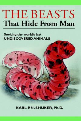 The Beasts That Hide from Man: Seeking the World's Last Undiscovered Animals, Karl P.N. Shuker