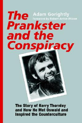 The Prankster and the Conspiracy: The Story of Kerry Thornley and How He Met Oswald and Inspired the Counterculture, Gorightly, Adam; Robert Anton Wilson