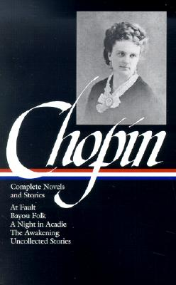Image for Kate Chopin: Complete Novels and Stories: At Fault / Bayou Folk / A Night in Acadie / The Awakening / Uncollected Stories (Library of America)