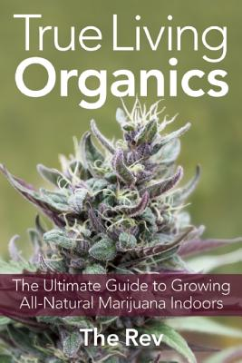 True Living Organics: The Ultimate Guide to Growing All-Natural Marijuana Indoors, Rev, the