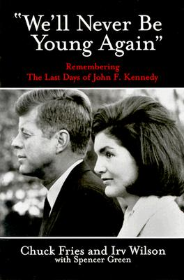 We'll Never Be Young Again: Remembering the Last Days of John F. Kennedy, Fries, Chuck & Irv Wilson