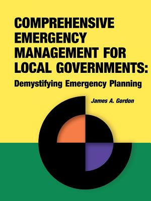 Comprehensive Emergency Management for Local Governments: Demystifying Emergency Planning, James A. Gordon