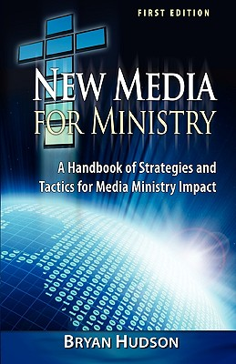 New Media for Ministry: Strategies & Tactics for Media Ministry Impact, Bryan Hudson