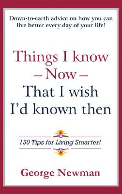 Things I Know Now That I Wish I'd Known Then: 150 Tips for Living Smarter, Newman, George