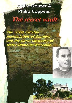 The Secret Vault: The Secret Societies' Manipulation of Sauniere And the Secret Sanctuary of Notre-Dame-de-Marceille, Coppens, Philip; Douzet, Andre