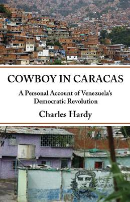 Cowboy in Caracas: A North American's Memoir of Venezuela's Democratic Revolution, Hardy, Charles