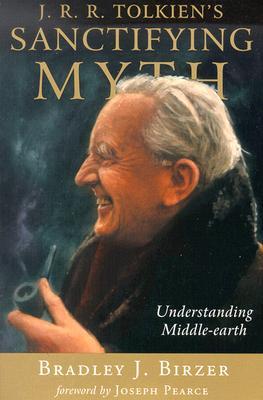 J. R. R. Tolkien's Sanctifying Myth: Understanding Middle-Earth, BRADLEY J. BIRZER