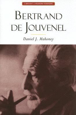 Bertrand De Jouvenel: Conserative Liberal & The Illusions Of Modernity (Library of Modern Thinkers), Daniel J. Mahoney