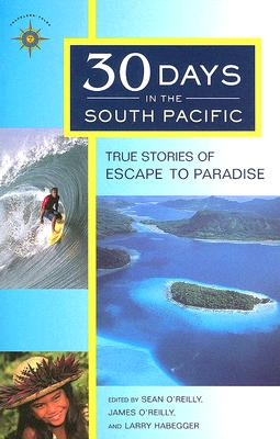 30 Days in the South Pacific : True Stories of Escape to Paradise (Travelers' Tales), Sean O'Reilly; James O'Reilly; Larry Habegger