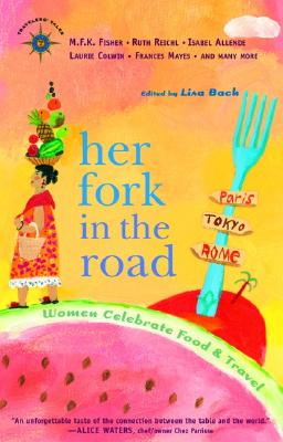 Image for Her Fork in the Road: Women Celebrate Food and Travel (Travelers' Tales Guides)